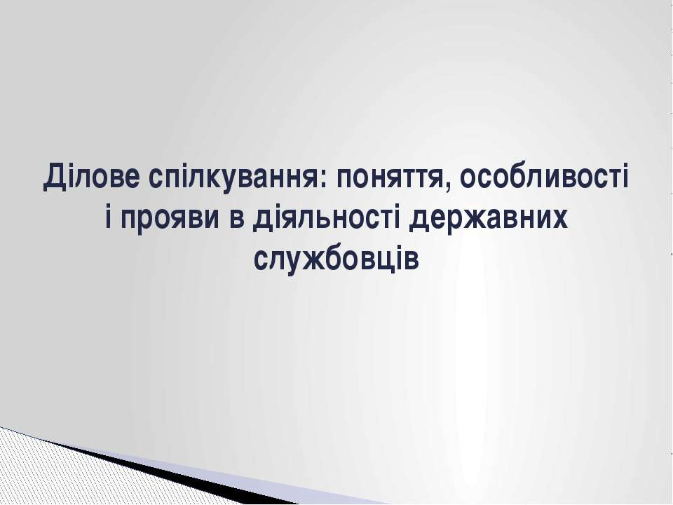 Ділове спілкування: поняття, особливості і прояви в діяльності державних служ...
