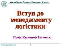 Вступ до менеджменту логістики Проф. Kшиштоф Рутковскі * Prof. Krzysztof Rutk...