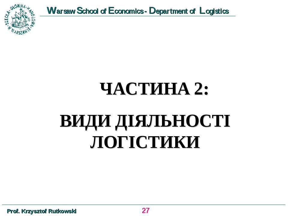 ЧАСТИНА 2: ВИДИ ДІЯЛЬНОСТІ ЛОГІСТИКИ * Prof. Krzysztof Rutkowski Warsaw Schoo...