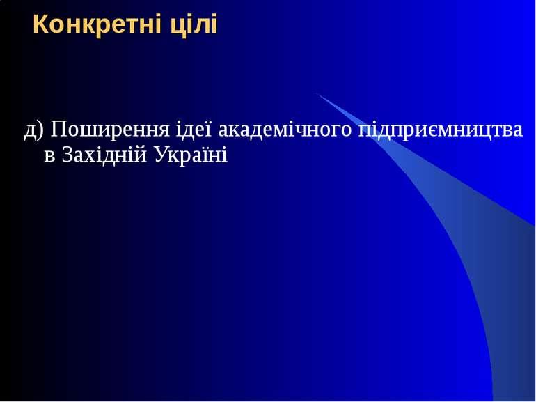 Конкретні цілі д) Поширення ідеї академічного підприємництва в Західній Україні