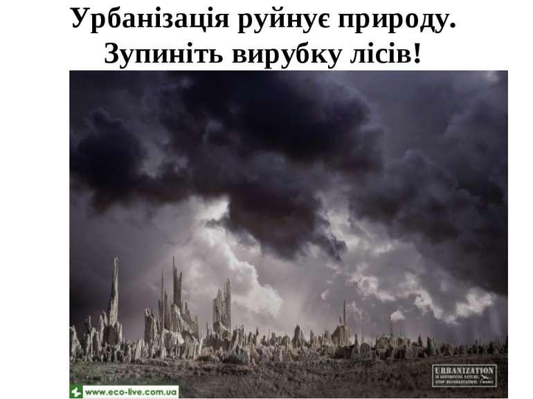 Урбанізація руйнує природу. Зупиніть вирубку лісів!