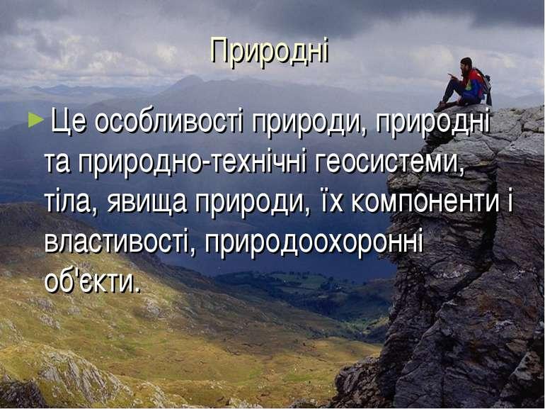 Природні Це особливості природи, природні та природно-технічні геосистеми, ті...
