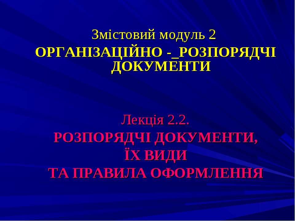 Змістовий модуль 2 ОРГАНІЗАЦІЙНО -_РОЗПОРЯДЧІ ДОКУМЕНТИ Лекція 2.2. РОЗПОРЯДЧ...