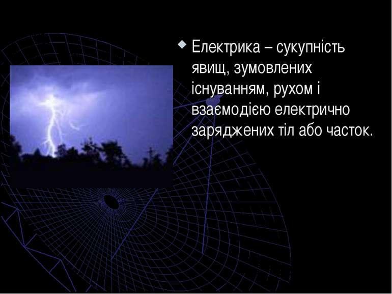 Електрика – сукупність явищ, зумовлених існуванням, рухом і взаємодією електр...