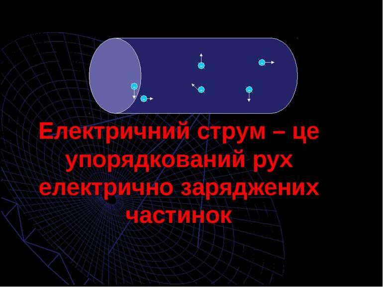 Електричний струм – це упорядкований рух електрично заряджених частинок - - -...