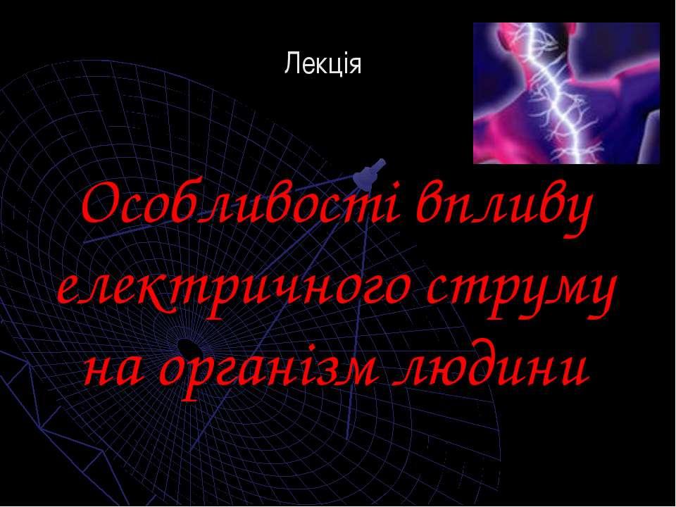 Особливості впливу електричного струму на організм людини Лекція