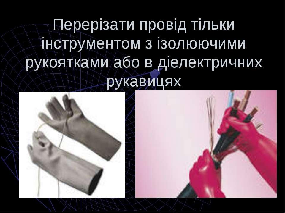Перерізати провід тільки інструментом з ізолюючими рукоятками або в діелектри...