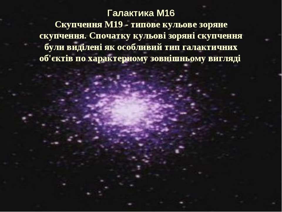Галактика М16 Скупчення M19 - типове кульове зоряне скупчення. Спочатку кульо...