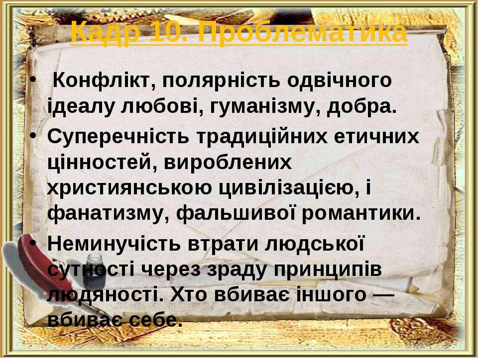 Кадр 10. Проблематика Конфлікт, полярність одвічного ідеалу любові, гуманізму...