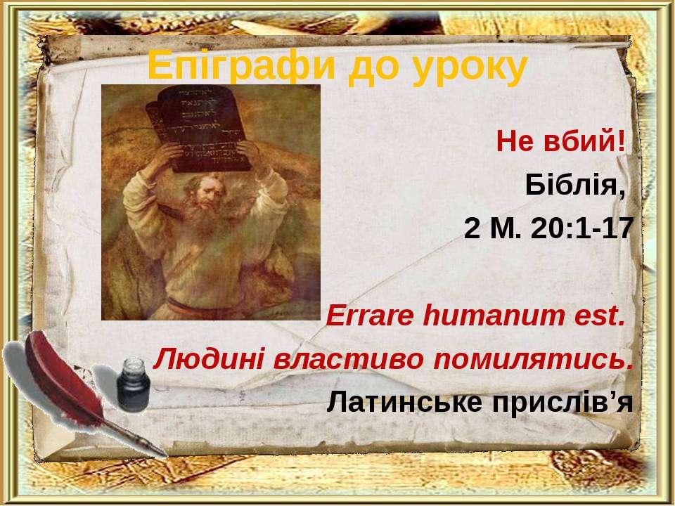 Епіграфи до уроку Не вбий! Біблія, 2 М. 20:1-17 Errаrе humanum est. Людині вл...