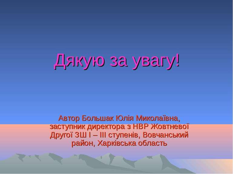 Дякую за увагу! Автор Большак Юлія Миколаївна, заступник директора з НВР Жовт...