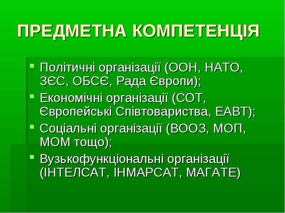 ПРЕДМЕТНА КОМПЕТЕНЦІЯ Політичні організації (ООН, НАТО, ЗЄС, ОБСЄ, Рада Європ...
