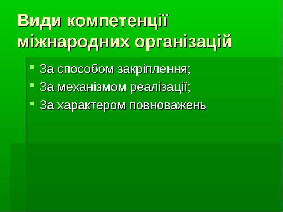 Види компетенції міжнародних організацій За способом закріплення; За механізм...