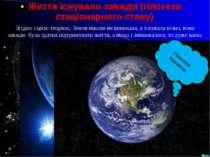 Життя існувало завжди (гіпотеза стаціонарного стану) Згідно з цією теорією, З...