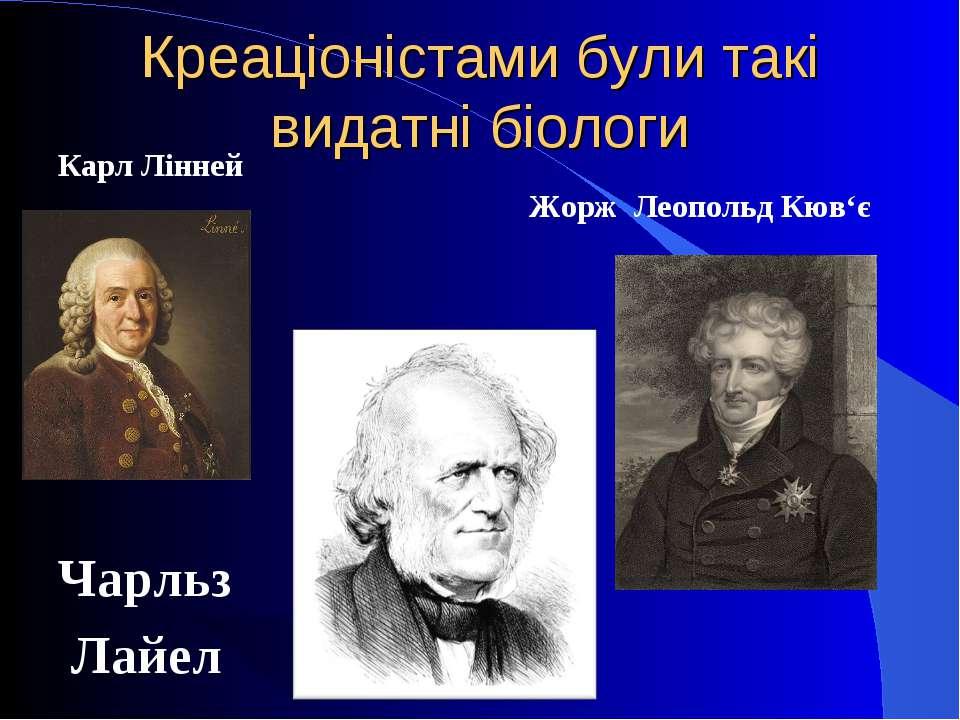 Креаціоністами були такі видатні біологи Карл Лінней x Чарльз Лайел Жорж Леоп...