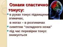 Ознаки спастичного тонусу: в руках тонус підвищений в згиначах, в ногах – в р...