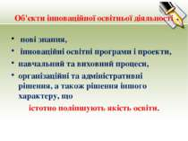 Об'єкти інноваційної освітньої діяльності нові знання, інноваційні освітні пр...