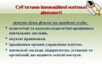 Суб'єктами інноваційної освітньої діяльності можуть бути фізичні та юридичні ...
