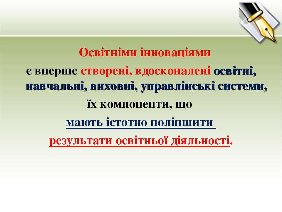 Освітніми інноваціями є вперше створені, вдосконалені освітні, навчальні, вих...