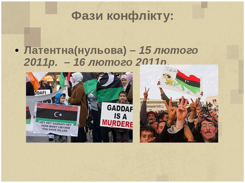 Фази конфлікту: Латентна(нульова) – 15 лютого 2011р. – 16 лютого 2011р.