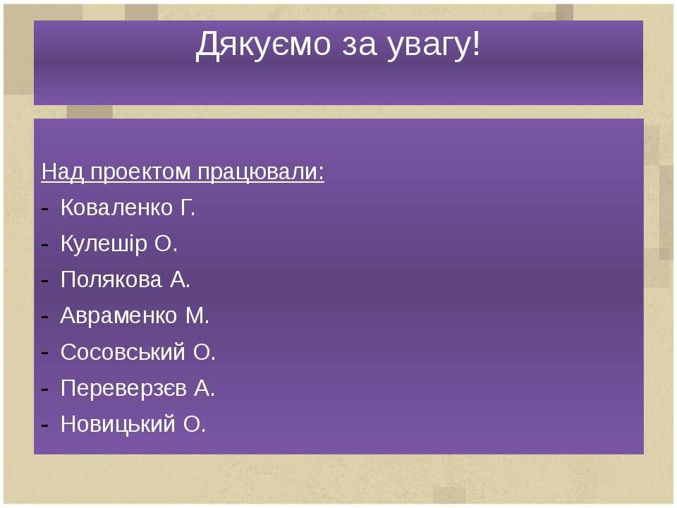 Дякуємо за увагу! Над проектом працювали: Коваленко Г. Кулешір О. Полякова А....