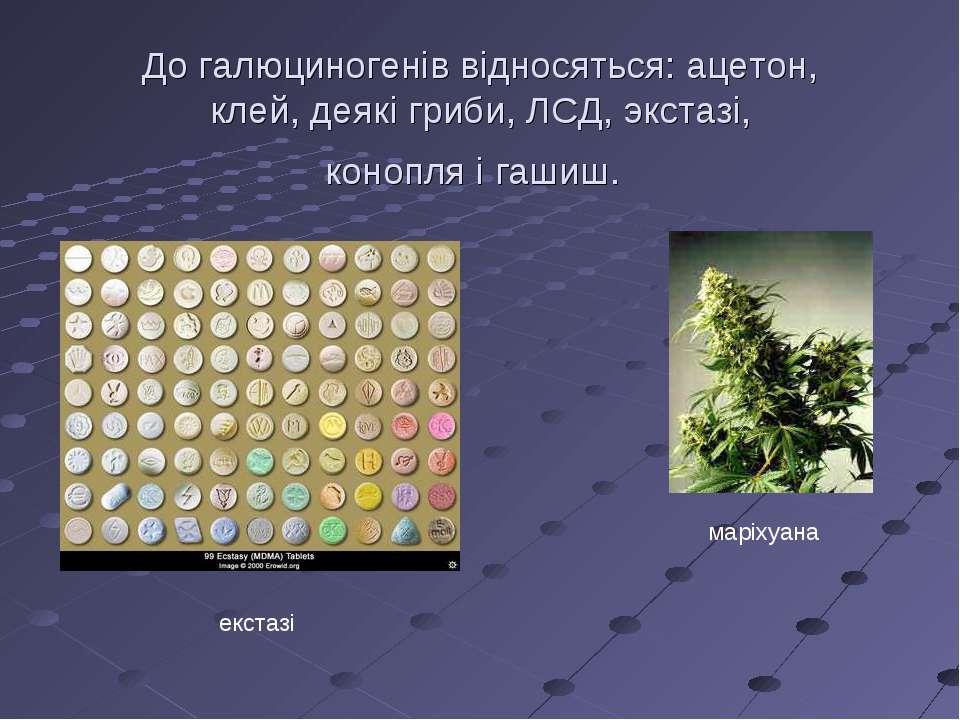 До галюциногенів відносяться: ацетон, клей, деякі гриби, ЛСД, экстазі, конопл...