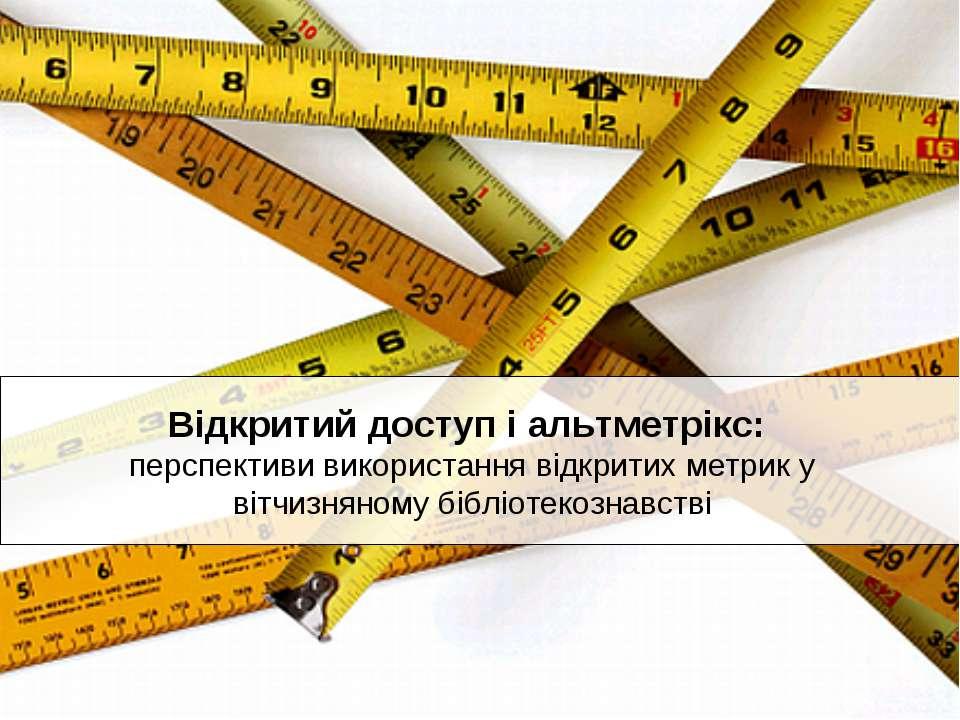 Відкритий доступ і альтметрікс: перспективи використання відкритих метрик у в...