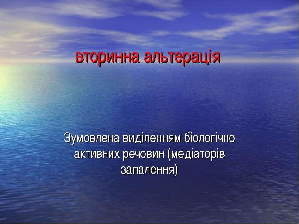 вторинна альтерація Зумовлена виділенням біологічно активних речовин (медіато...