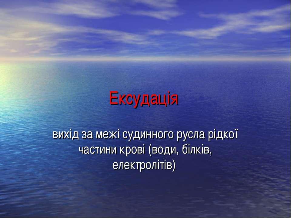 Ексудація вихід за межі судинного русла рідкої частини крові (води, білків, е...