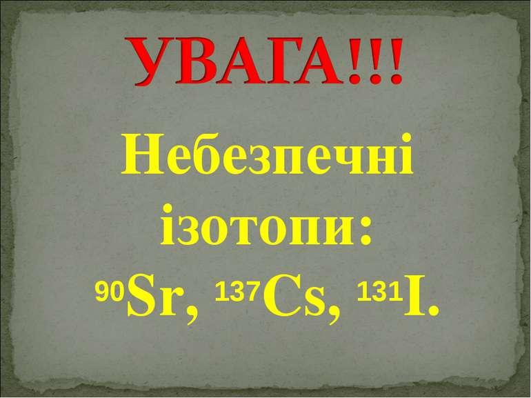 Небезпечні ізотопи: 90Sr, 137Cs, 131I.