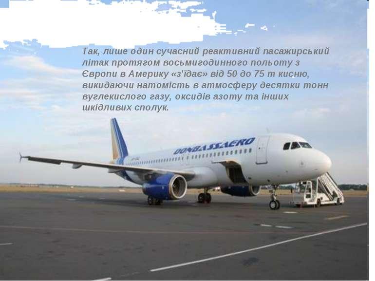 Так, лише один сучасний реактивний пасажирський літак протягом восьмигодинног...