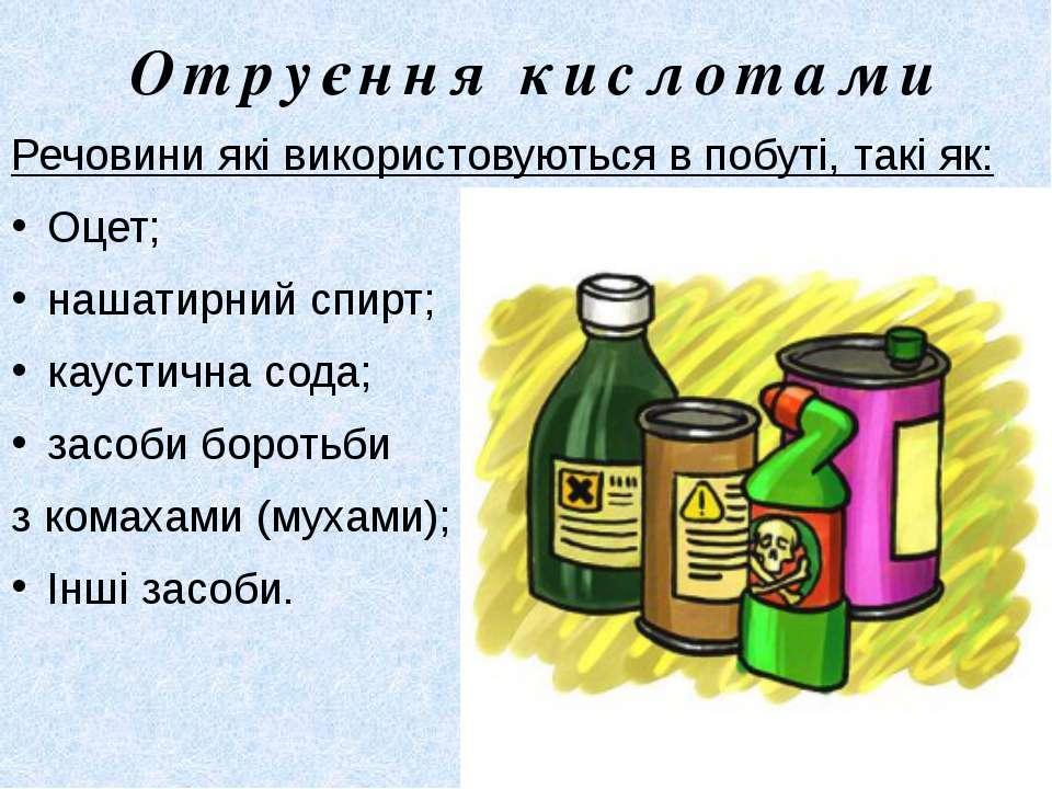 Отруєння кислотами Речовини які використовуються в побуті, такі як: Оцет; наш...