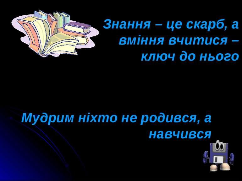 Знання – це скарб, а вміння вчитися – ключ до нього Мудрим ніхто не родився, ...