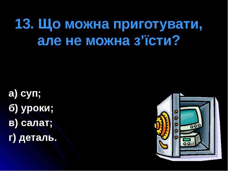 13. Що можна приготувати, але не можна з'їсти? а) суп; б) уроки; в) салат; г)...
