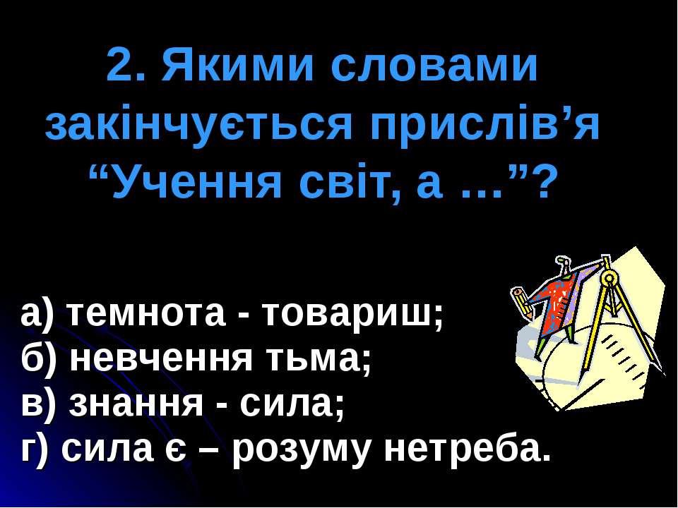 """2. Якими словами закінчується прислів'я """"Учення світ, а …""""? а) темнота - това..."""