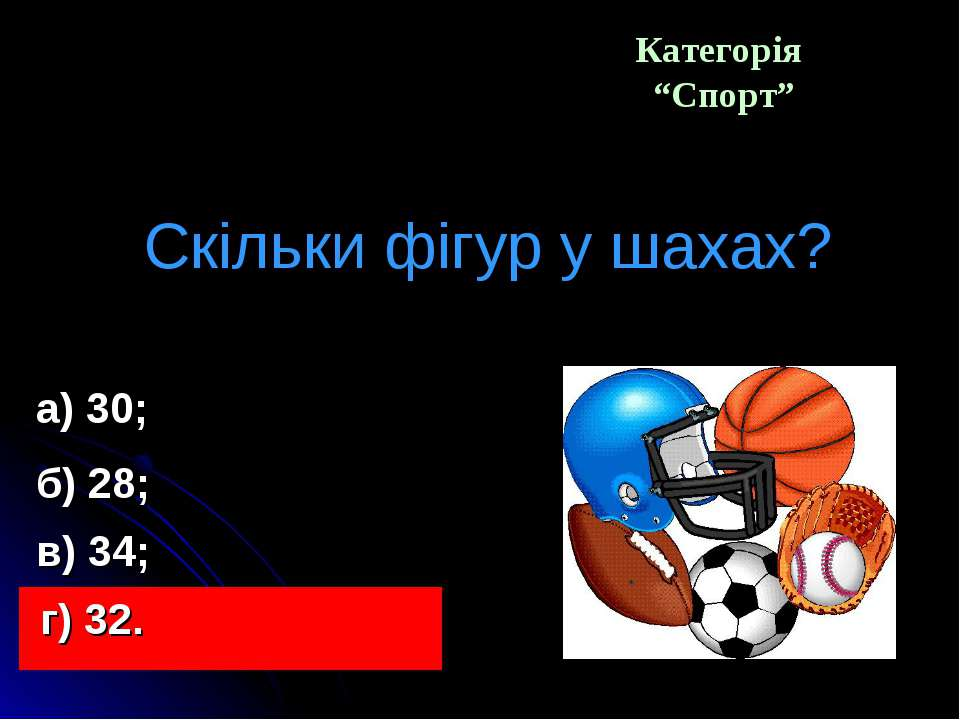 """Категорія """"Спорт"""" Скільки фігур у шахах? а) 30; в) 34; б) 28; г) 32."""