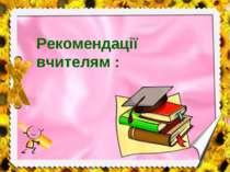 Рекомендації вчителям :