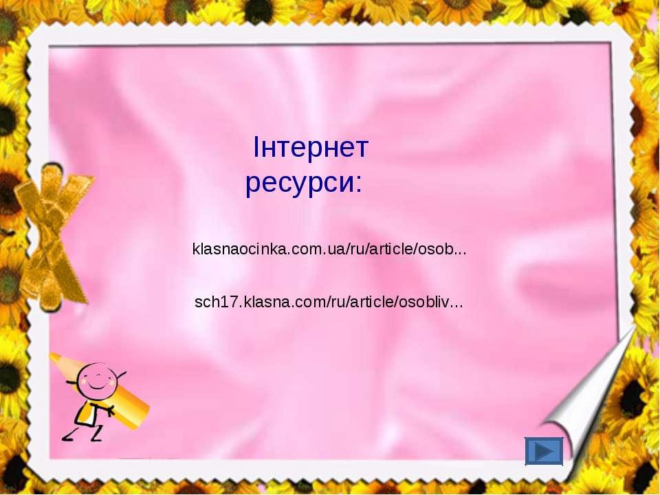 Інтернет ресурси: klasnaocinka.com.ua/ru/article/osob... sch17.klasna.com/ru/...