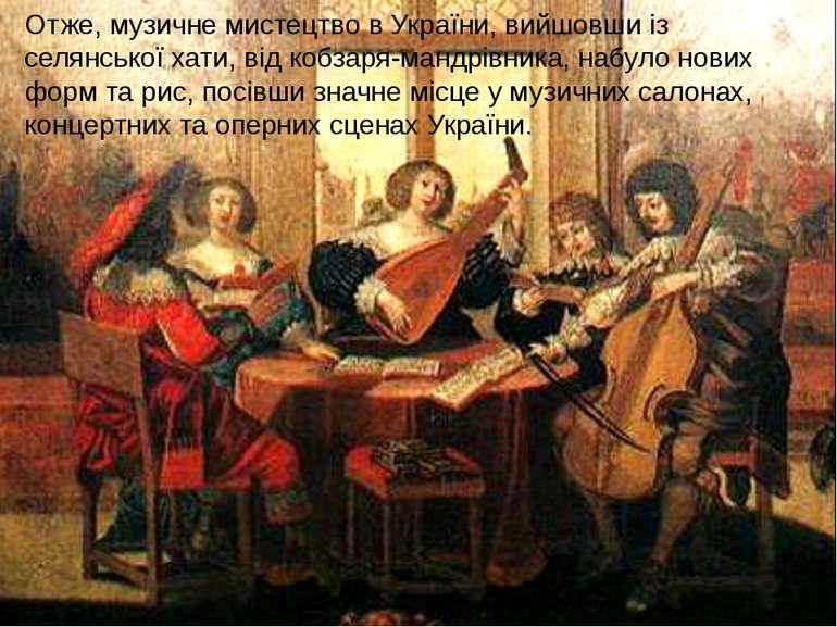 Отже, музичне мистецтво в України, вийшовши із селянської хати, від кобзаря-м...
