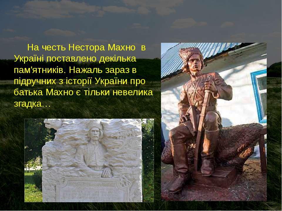 На честь Нестора Махно в Україні поставлено декілька пам'ятників. Нажаль зара...