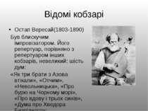 Відомі кобзарі Остап Вересай(1803-1890) Був блискучим імпровізатором. Його ре...