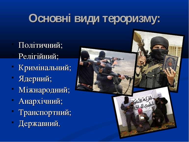 Основні види тероризму: Політичний; Релігійний; Кримінальний; Ядерний; Міжнар...