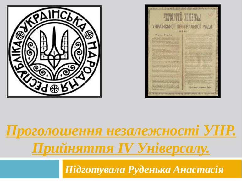 Проголошення незалежності УНР. Прийняття IV Універсалу. Підготувала Руденька ...
