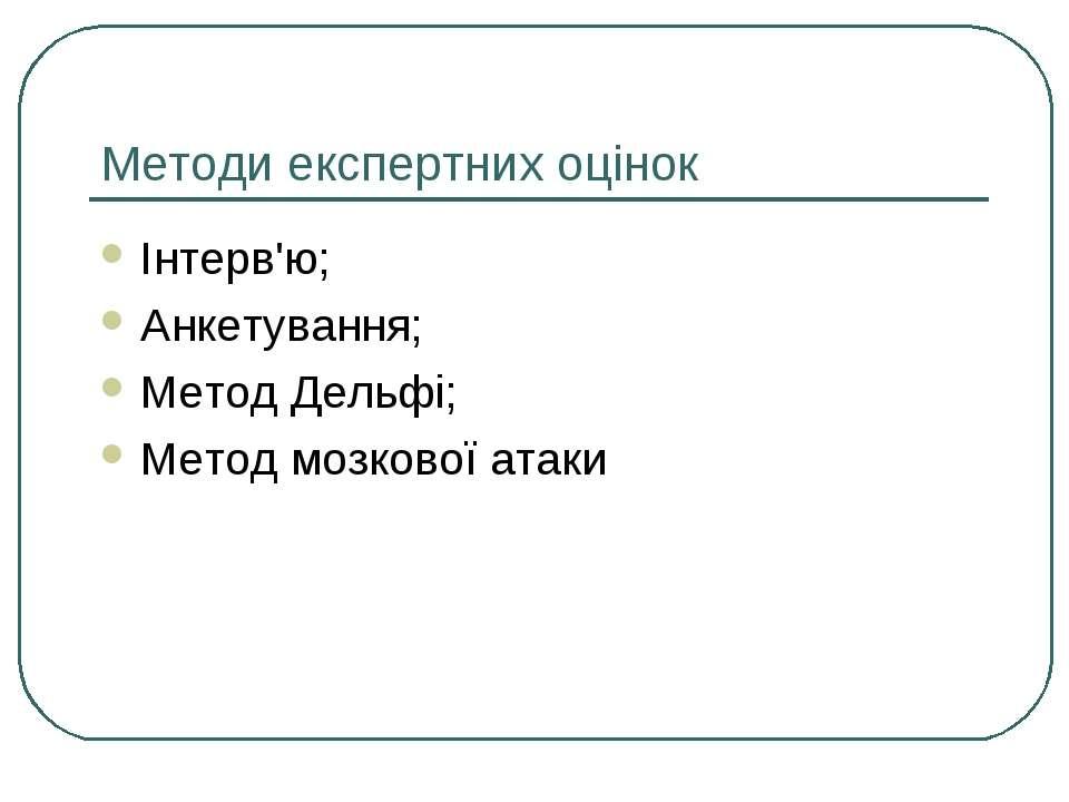 Методи експертних оцінок Інтерв'ю; Анкетування; Метод Дельфі; Метод мозкової ...