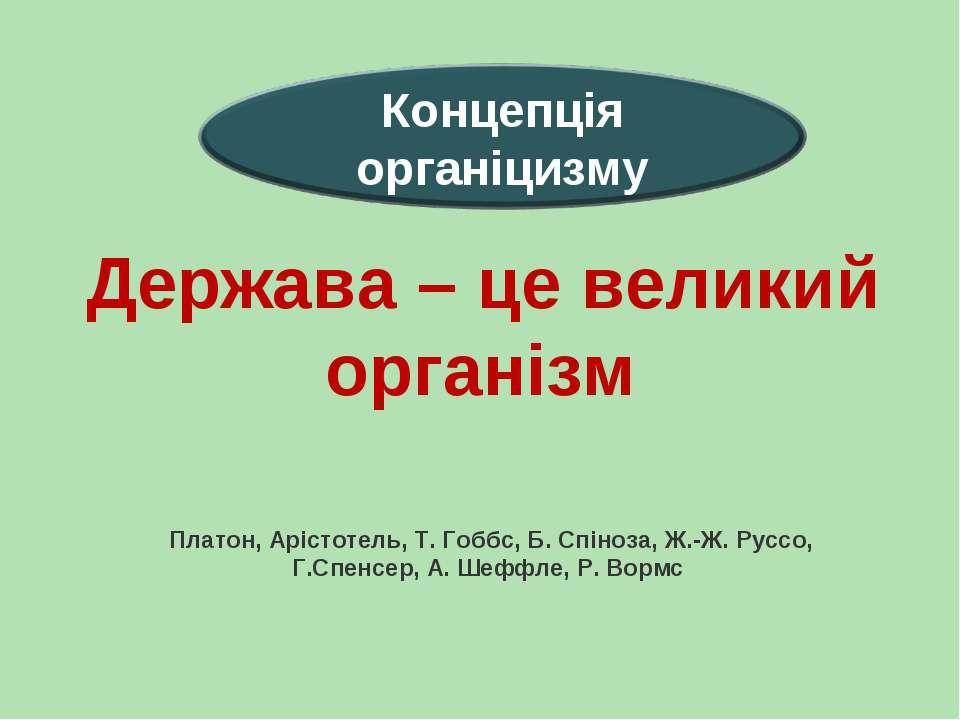 Держава – це великий організм Платон, Арістотель, Т. Гоббс, Б. Спіноза, Ж.-Ж....