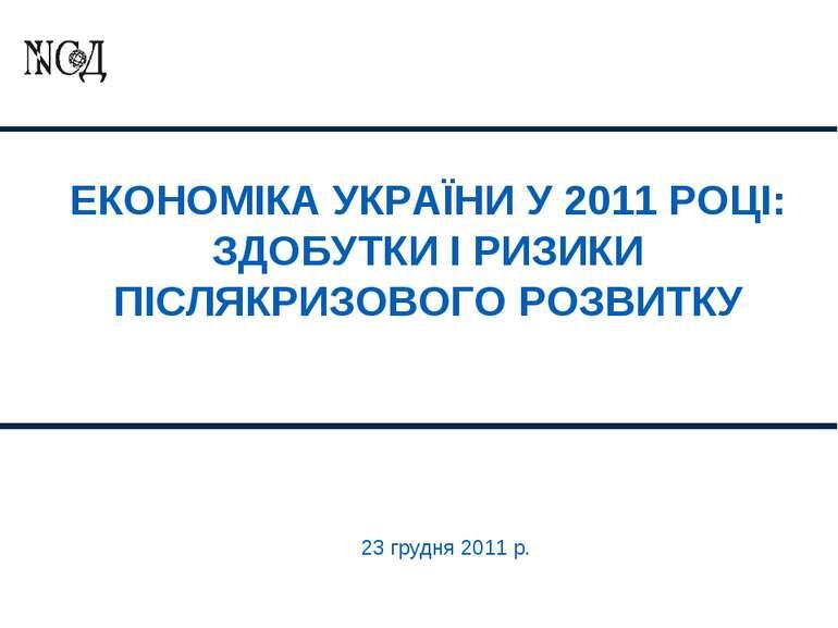 ЕКОНОМІКА УКРАЇНИ У 2011 РОЦІ: ЗДОБУТКИ І РИЗИКИ ПІСЛЯКРИЗОВОГО РОЗВИТКУ 23 г...