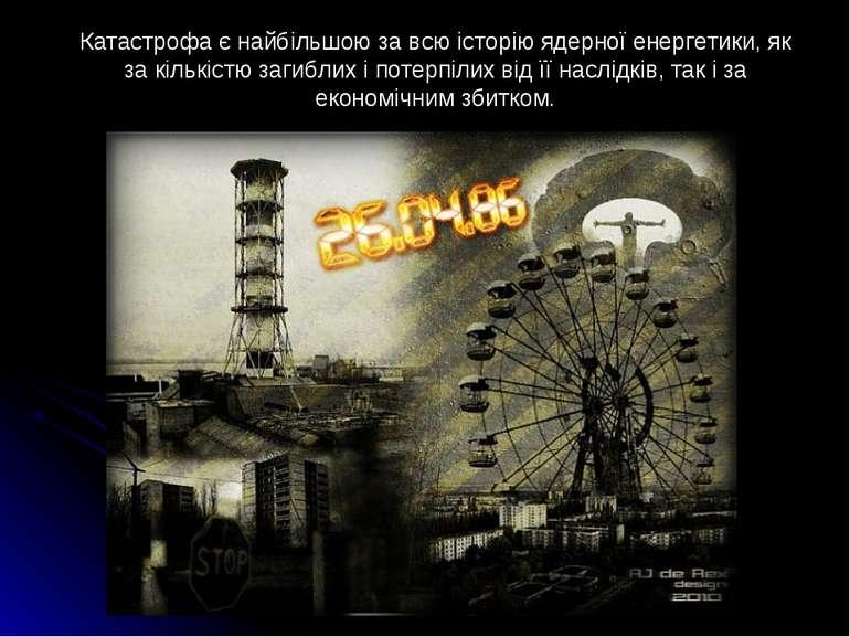 Катастрофа є найбільшою за всю історію ядерної енергетики, як за кількістю за...