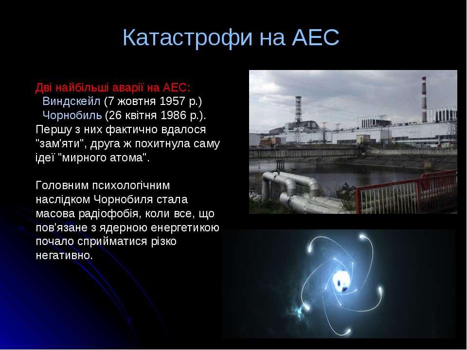 Катастрофи на АЕС Дві найбільші аварії на АЕС: Виндскейл (7 жовтня 1957 р.) Ч...