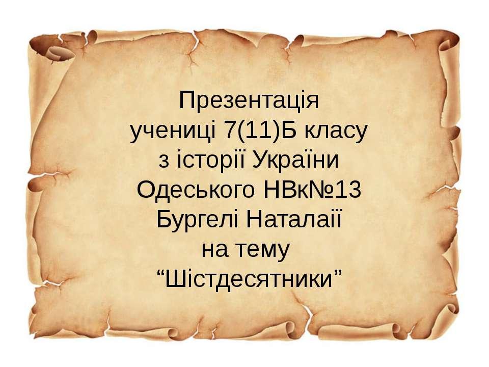 Презентація учениці 7(11)Б класу з історії України Одеського НВк№13 Бургелі Н...