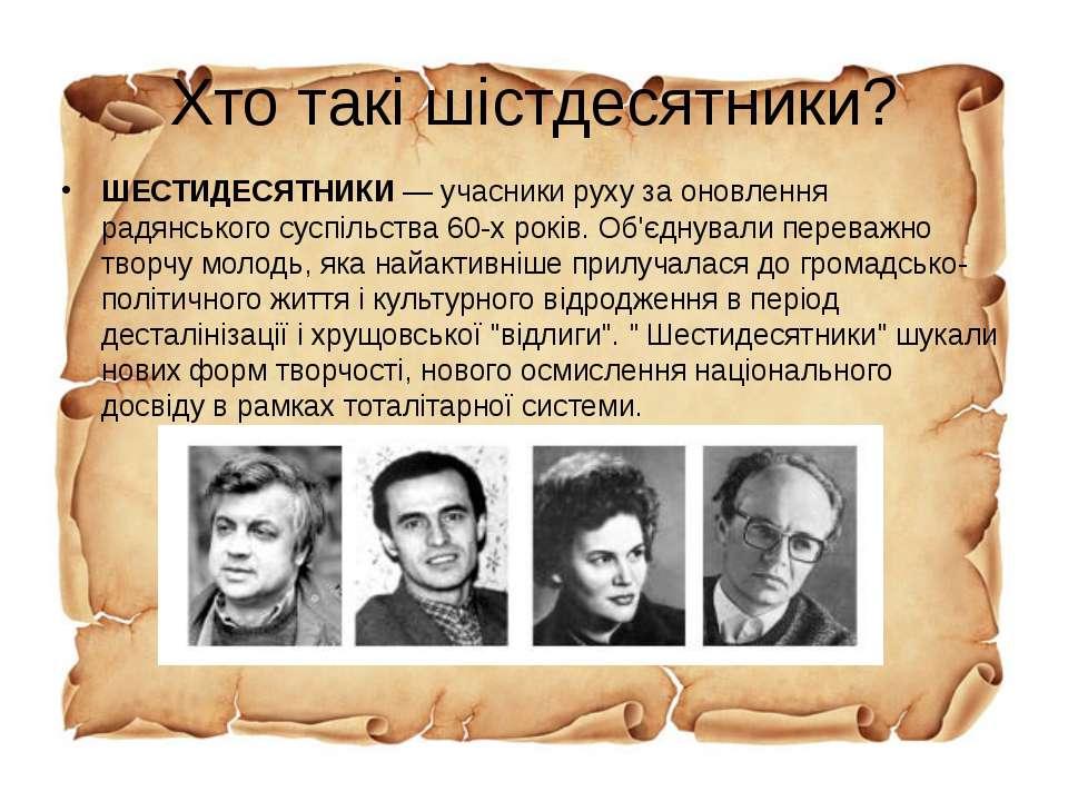 Хто такі шістдесятники? ШЕСТИДЕСЯТНИКИ— учасники руху за оновлення радянсько...